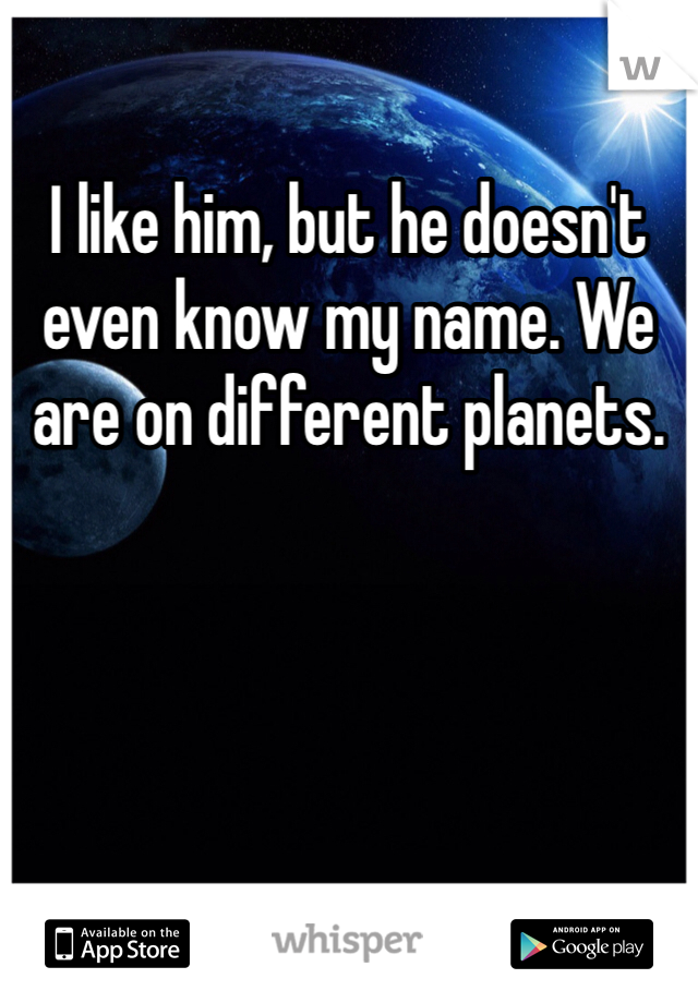 I like him, but he doesn't even know my name. We are on different planets.