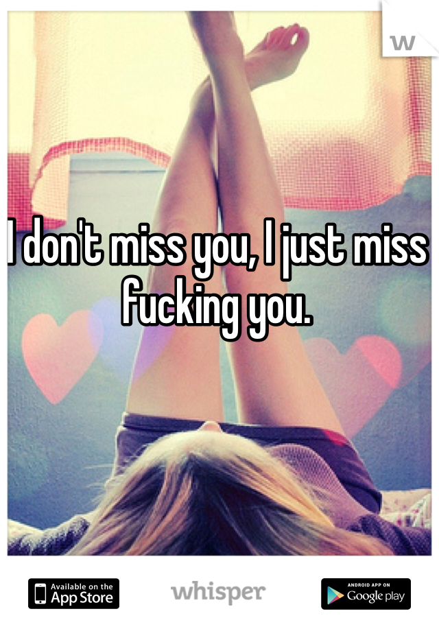 I don't miss you, I just miss fucking you.