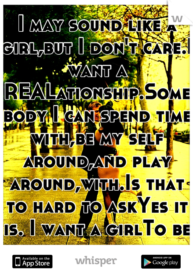 I may sound like a girl,but I don't care.I want a REALationship.Somebody I can spend time with,be my self around,and play around,with.Is that to hard to askYes it is. I want a girlTo be with for awhile