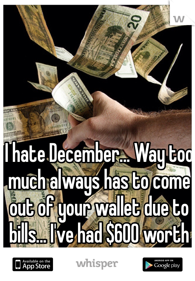I hate December... Way too much always has to come out of your wallet due to bills... I've had $600 worth of bills this month.