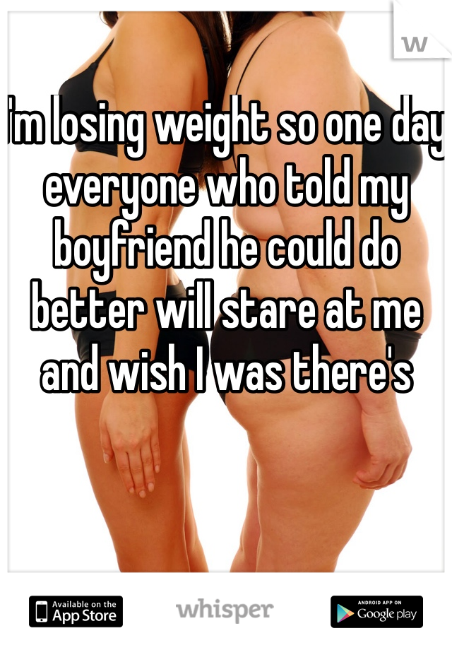 I'm losing weight so one day everyone who told my boyfriend he could do better will stare at me and wish I was there's