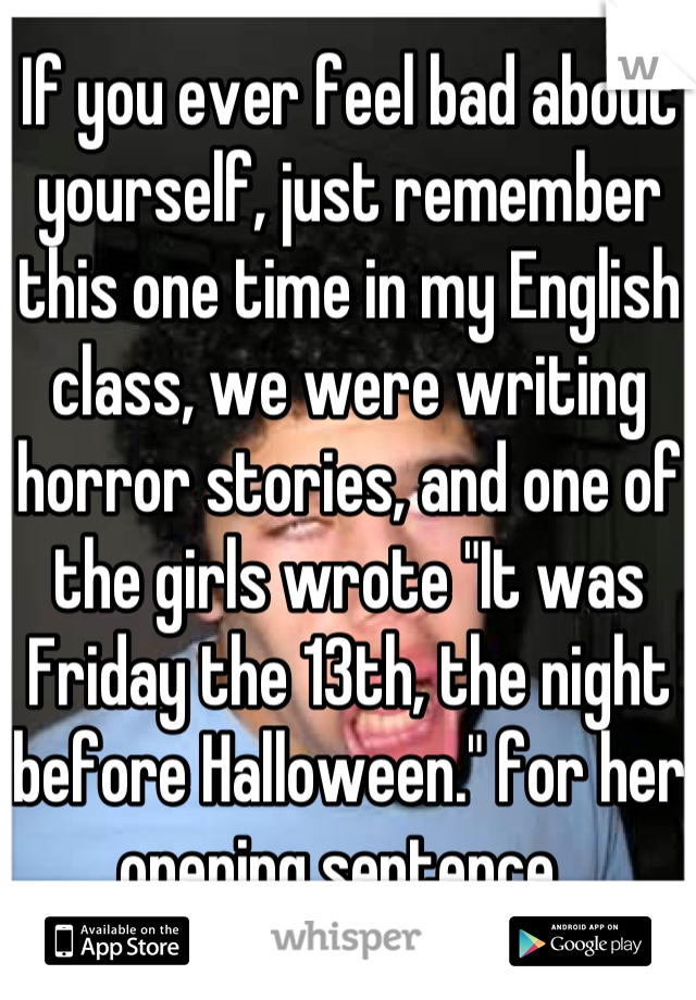 """If you ever feel bad about yourself, just remember this one time in my English class, we were writing horror stories, and one of the girls wrote """"It was Friday the 13th, the night before Halloween."""" for her opening sentence.."""