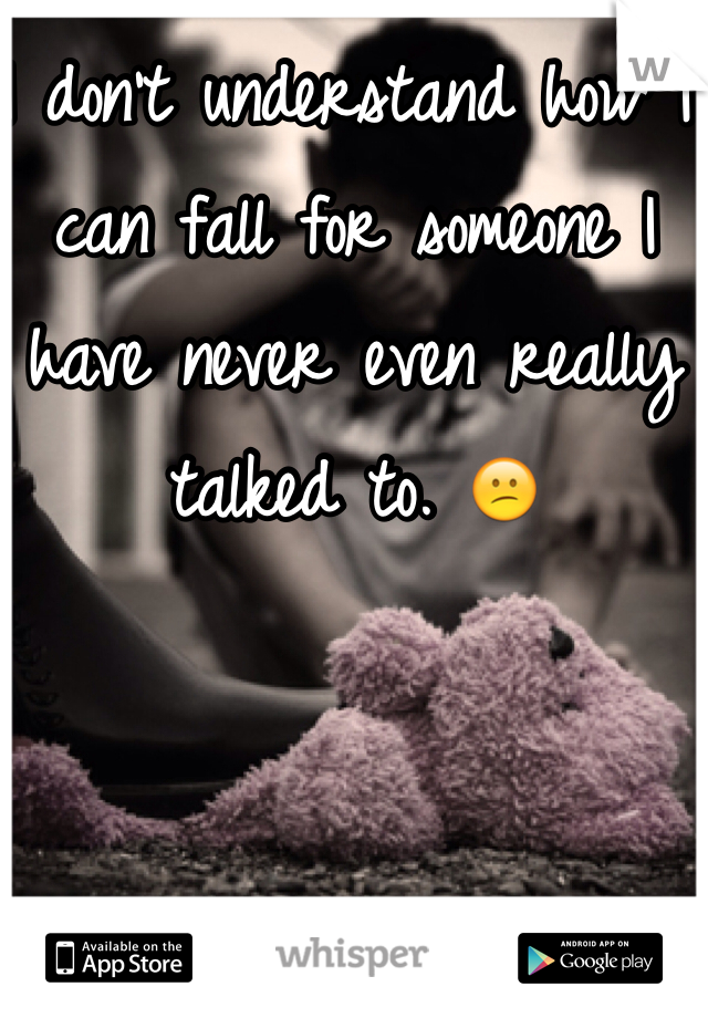 I don't understand how I can fall for someone I have never even really talked to. 😕