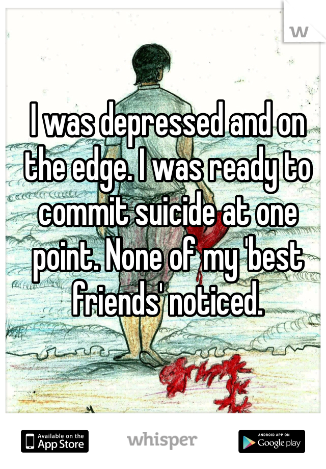 I was depressed and on the edge. I was ready to commit suicide at one point. None of my 'best friends' noticed.