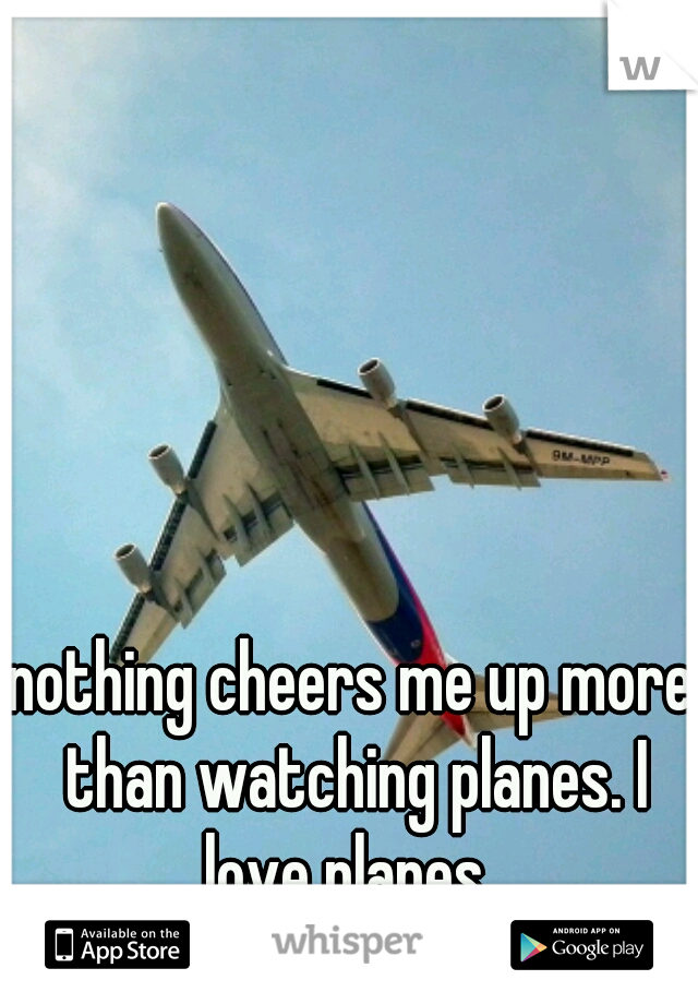 nothing cheers me up more than watching planes. I love planes.