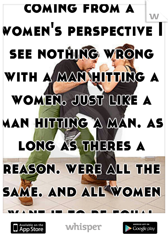 coming from a women's perspective I see nothing wrong with a man hitting a women. just like a man hitting a man. as long as theres a reason. were all the same. and all women want it to be equal right?