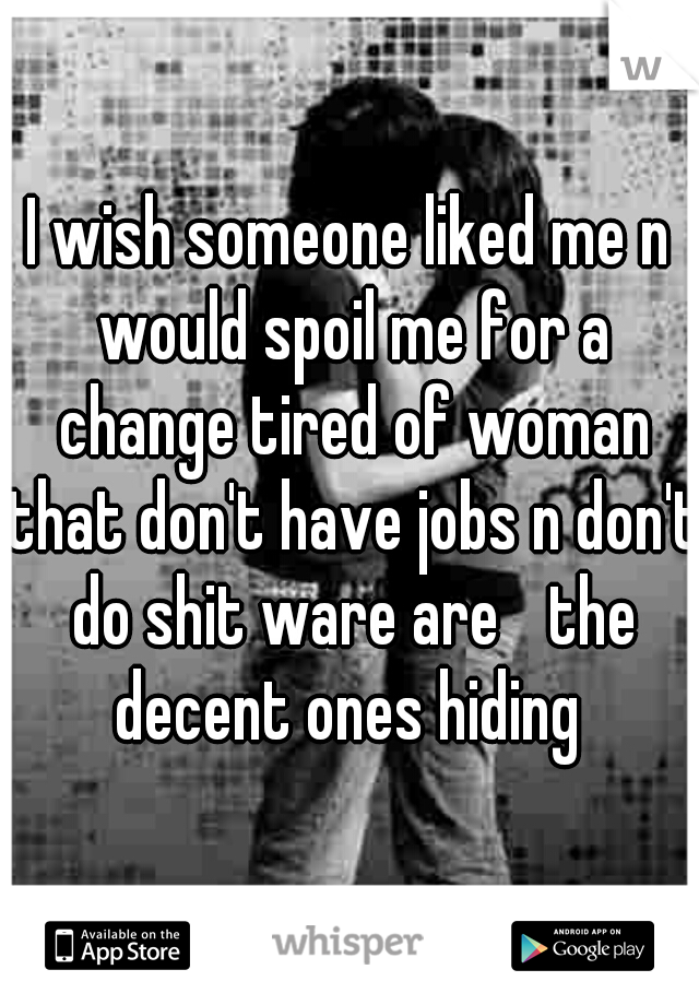 I wish someone liked me n would spoil me for a change tired of woman that don't have jobs n don't do shit ware are the decent ones hiding