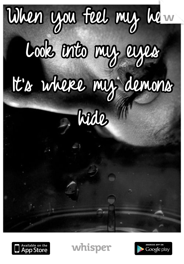 When you feel my heat Look into my eyes It's where my demons hide