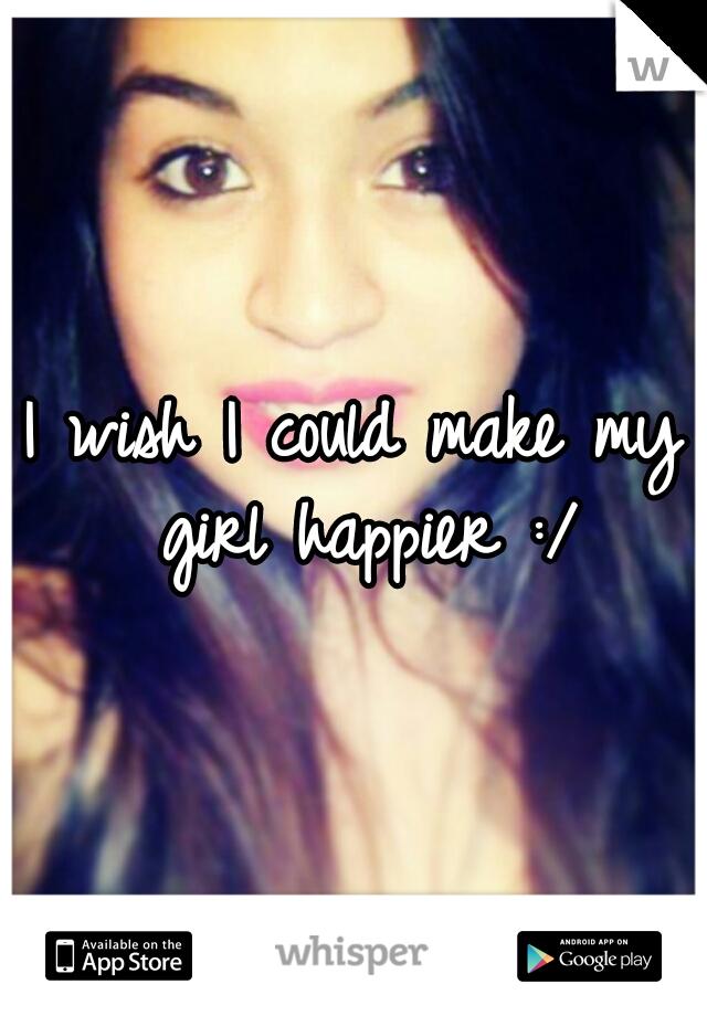 I wish I could make my girl happier :/