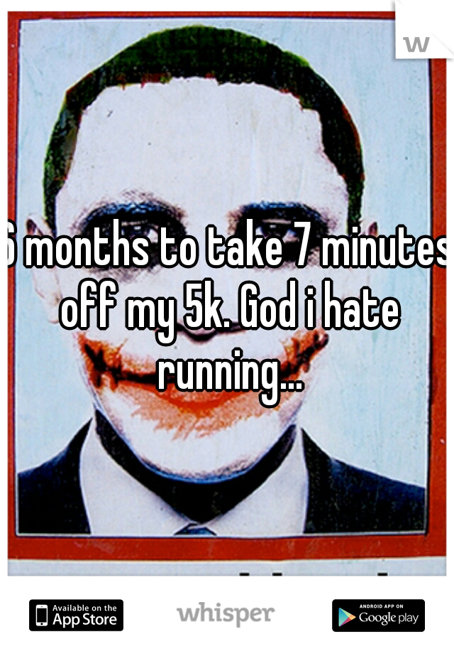 6 months to take 7 minutes off my 5k. God i hate running...