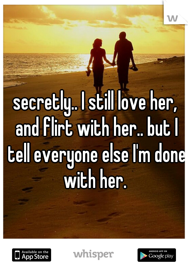 secretly.. I still love her, and flirt with her.. but I tell everyone else I'm done with her.