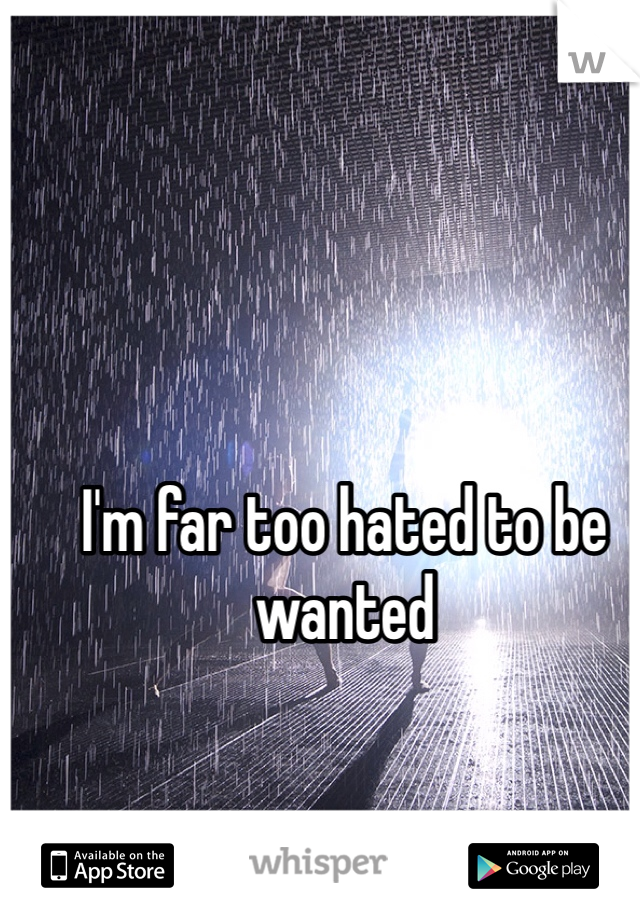 I'm far too hated to be wanted