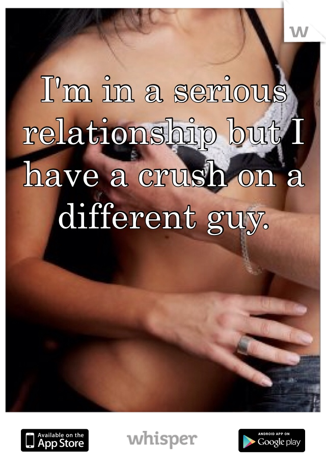 I'm in a serious relationship but I have a crush on a different guy.