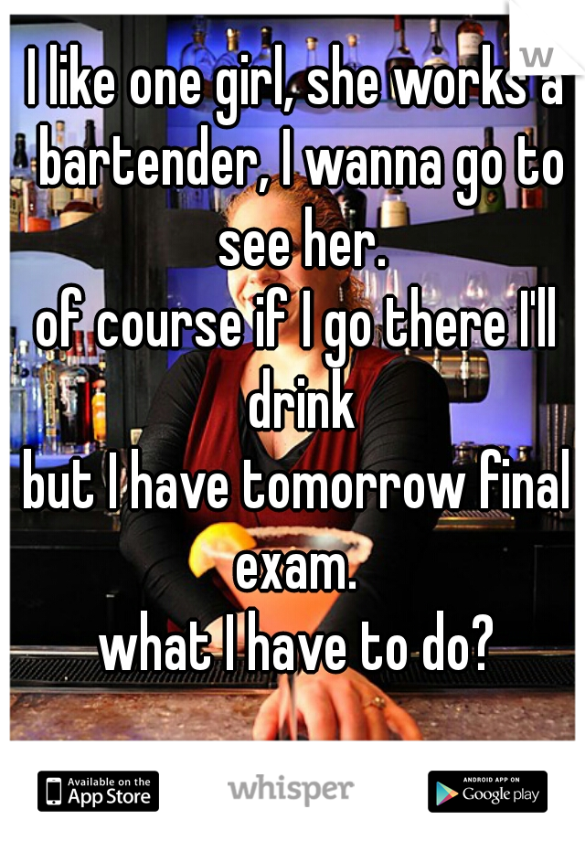 I like one girl, she works a bartender, I wanna go to see her.  of course if I go there I'll drink but I have tomorrow final exam.   what I have to do?
