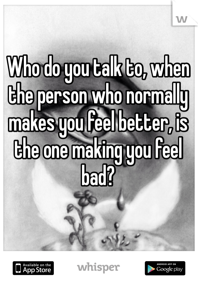 Who do you talk to, when the person who normally makes you feel better, is the one making you feel bad?