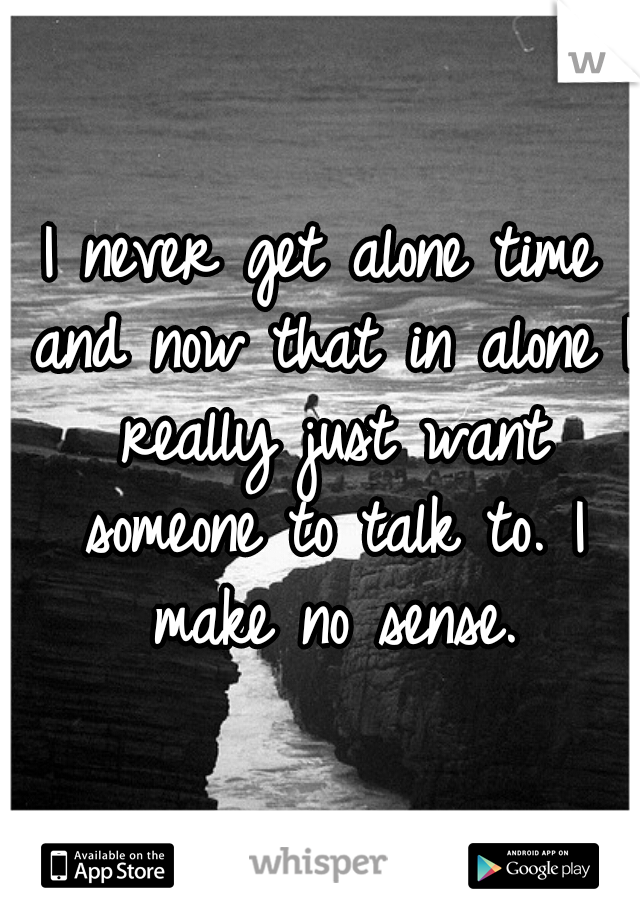 I never get alone time and now that in alone I really just want someone to talk to. I make no sense.
