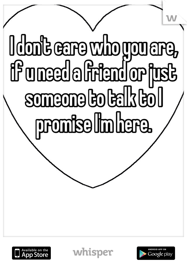 I don't care who you are, if u need a friend or just someone to talk to I promise I'm here.