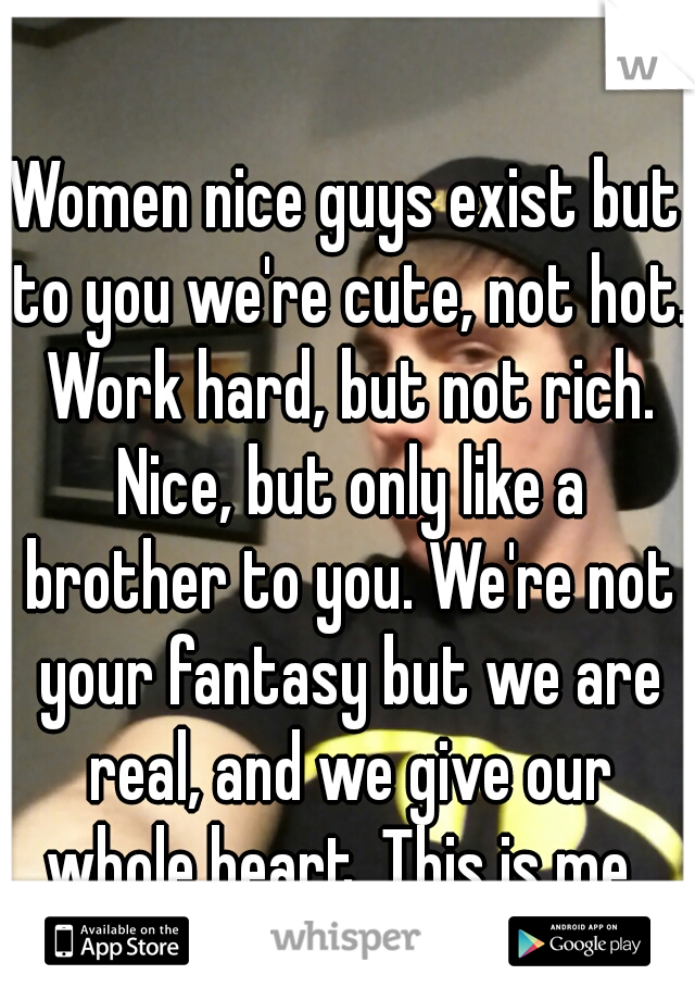 Women nice guys exist but to you we're cute, not hot. Work hard, but not rich. Nice, but only like a brother to you. We're not your fantasy but we are real, and we give our whole heart. This is me.