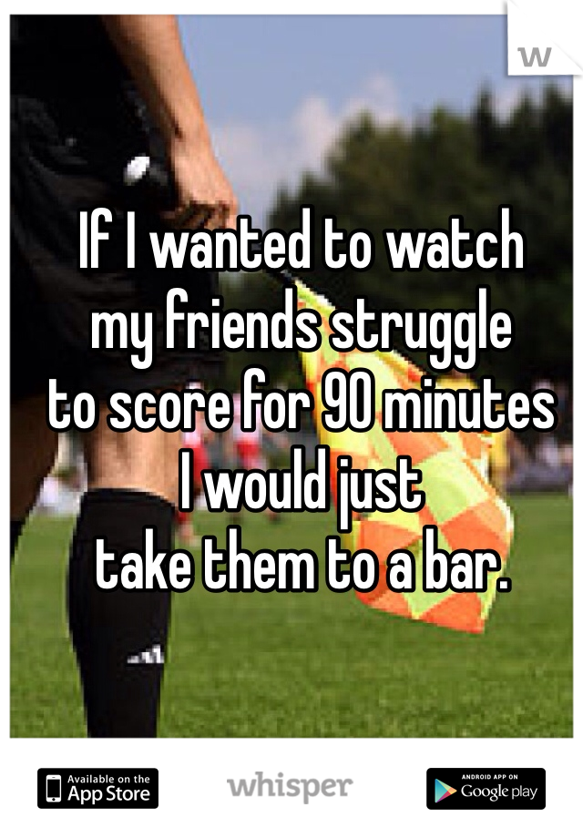 If I wanted to watch  my friends struggle  to score for 90 minutes  I would just  take them to a bar.