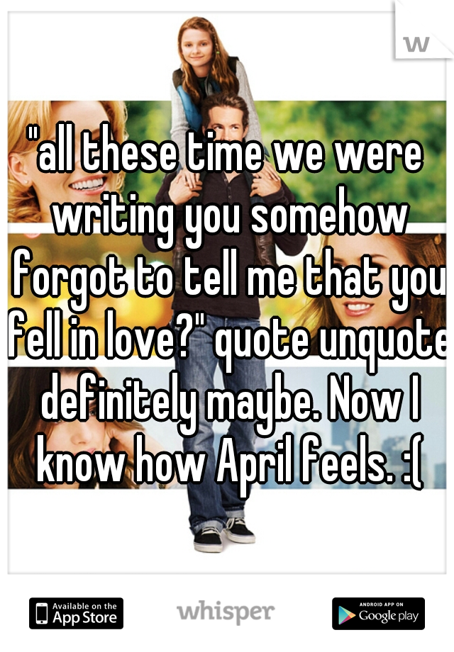 """all these time we were writing you somehow forgot to tell me that you fell in love?"" quote unquote definitely maybe. Now I know how April feels. :("