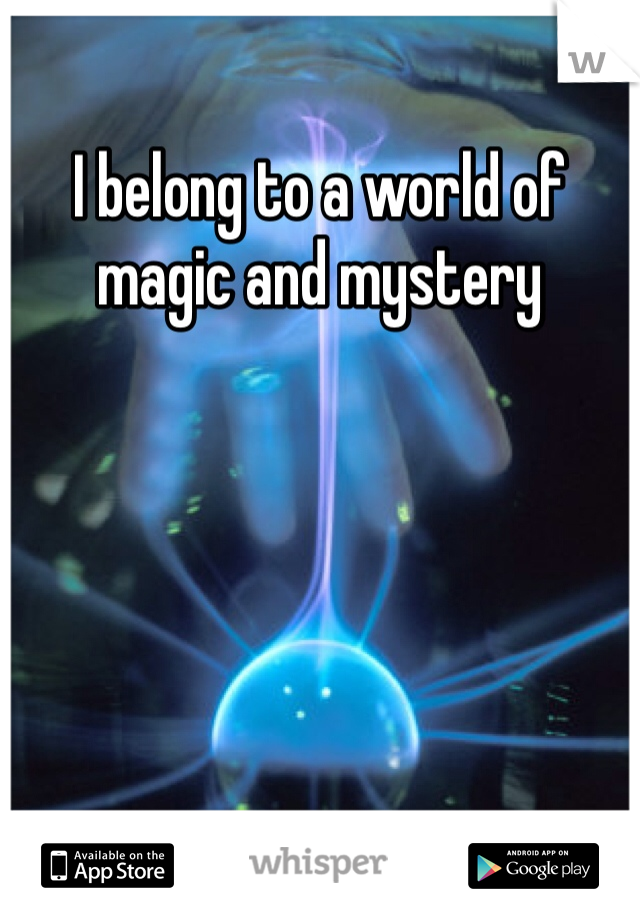 I belong to a world of magic and mystery