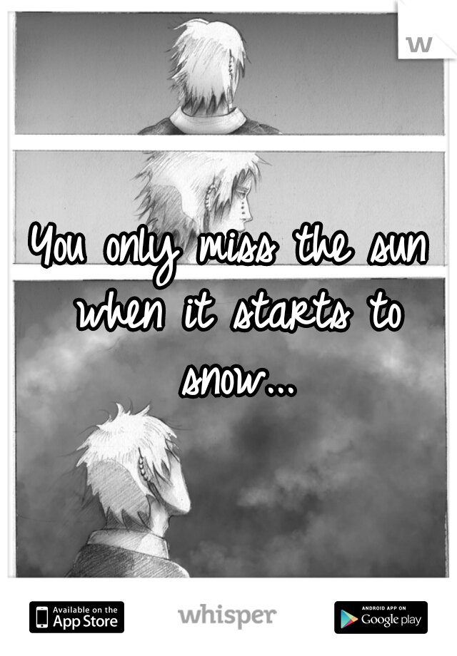 You only miss the sun when it starts to snow...