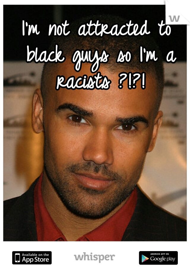 I'm not attracted to black guys so I'm a racists ?!?!