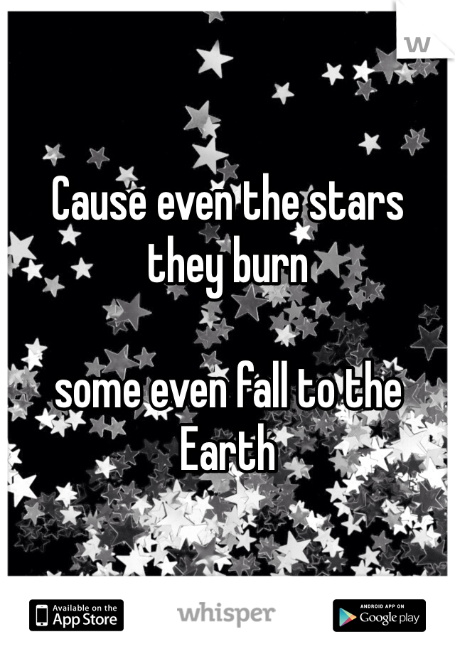 Cause even the stars  they burn   some even fall to the Earth
