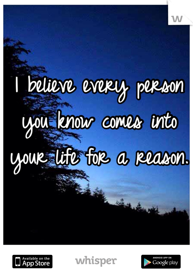 I believe every person you know comes into your life for a reason.