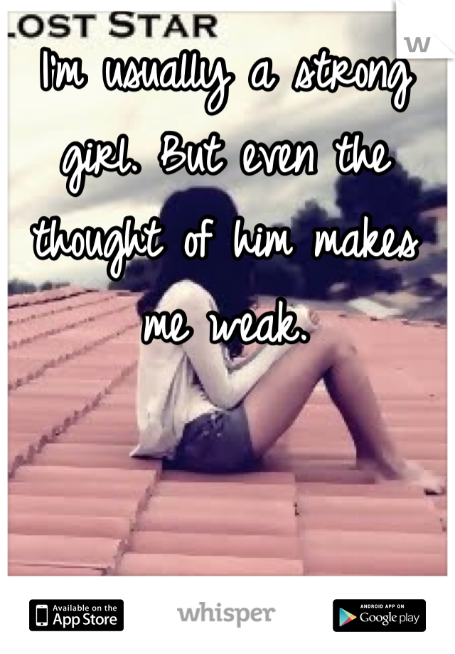 I'm usually a strong girl. But even the thought of him makes me weak.