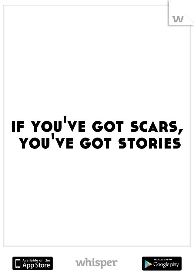 if you've got scars, you've got stories