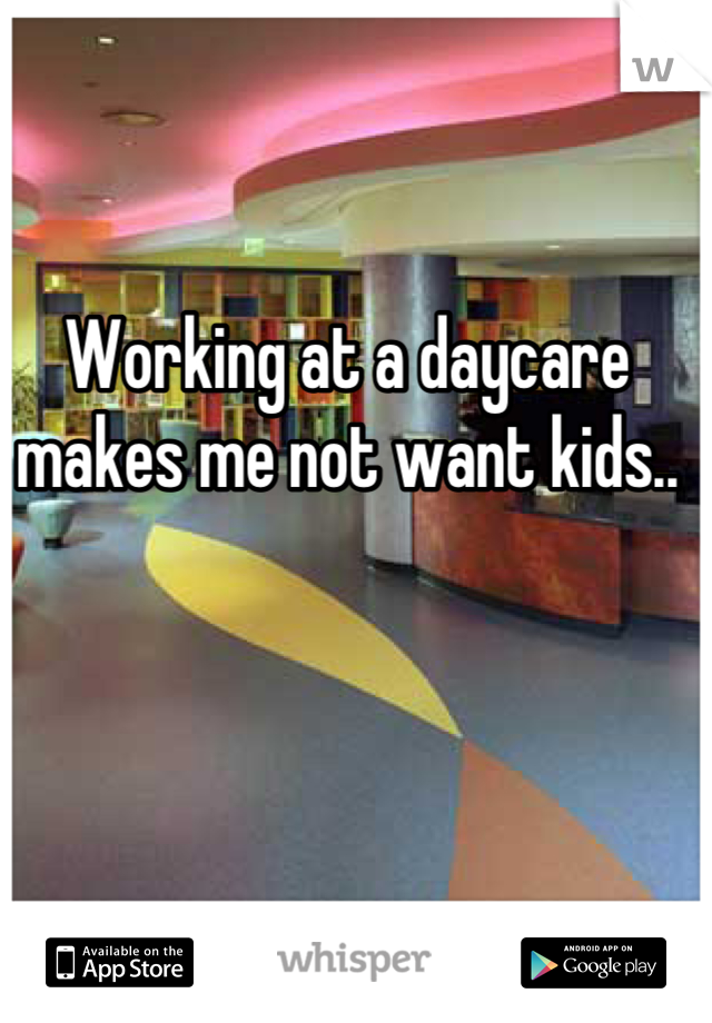 Working at a daycare makes me not want kids..