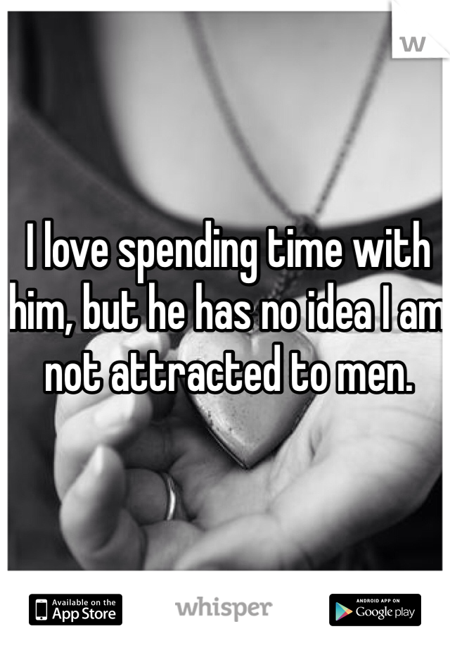 I love spending time with him, but he has no idea I am not attracted to men.
