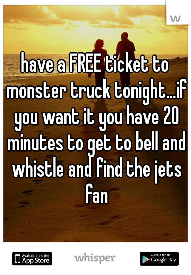 have a FREE ticket to monster truck tonight...if you want it you have 20 minutes to get to bell and whistle and find the jets fan