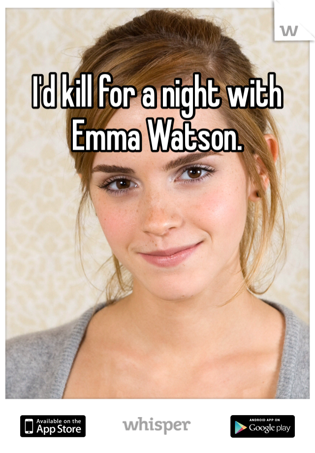 I'd kill for a night with Emma Watson.