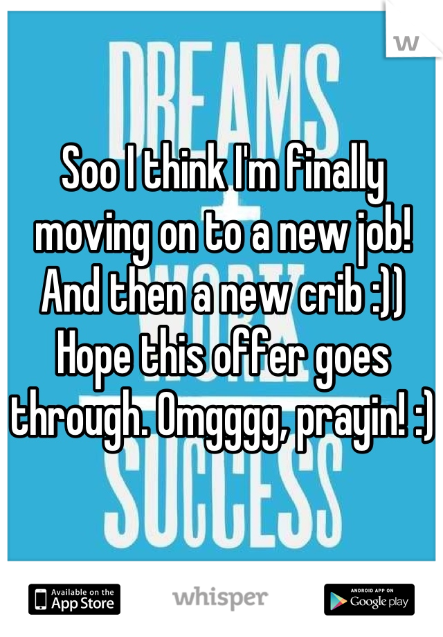 Soo I think I'm finally moving on to a new job! And then a new crib :)) Hope this offer goes through. Omgggg, prayin! :)