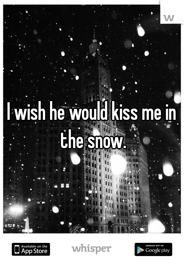 I wish he would kiss me in the snow.