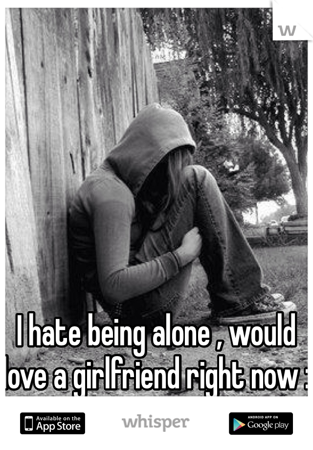 I hate being alone , would love a girlfriend right now :(