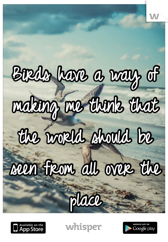 Birds have a way of making me think that the world should be seen from all over the place