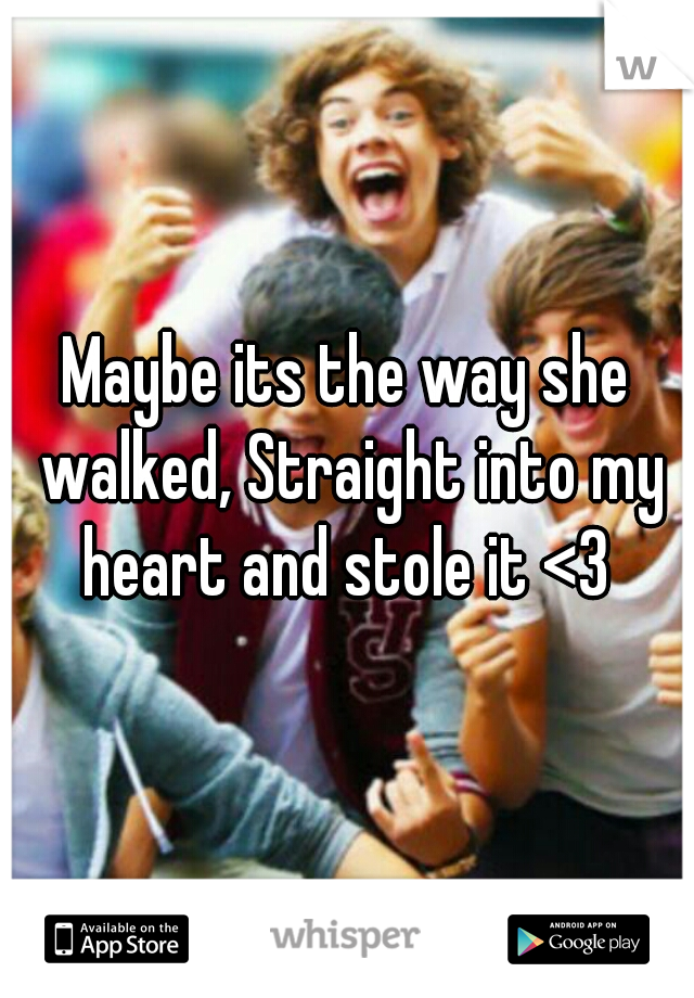 Maybe its the way she walked, Straight into my heart and stole it <3