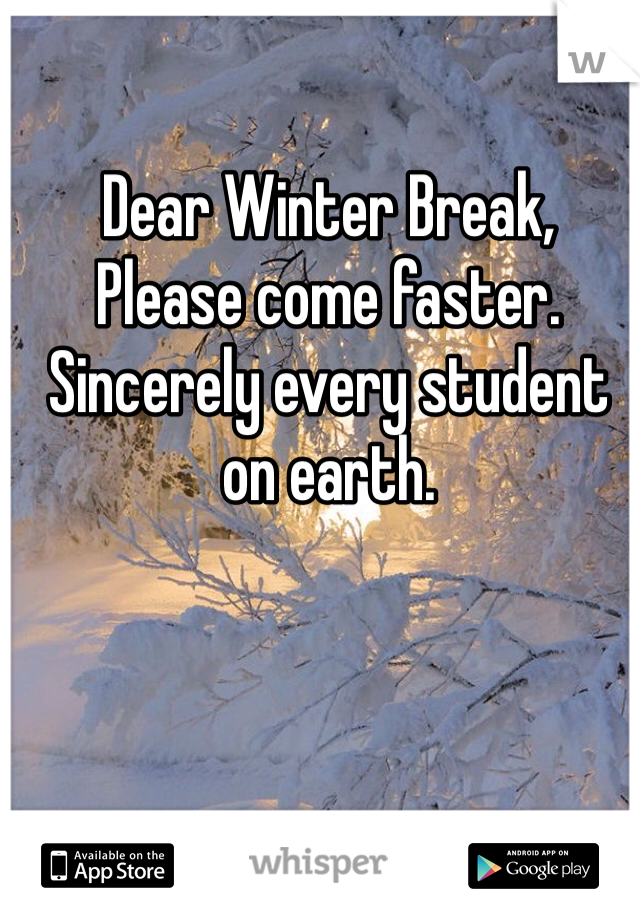 Dear Winter Break,  Please come faster.  Sincerely every student on earth.