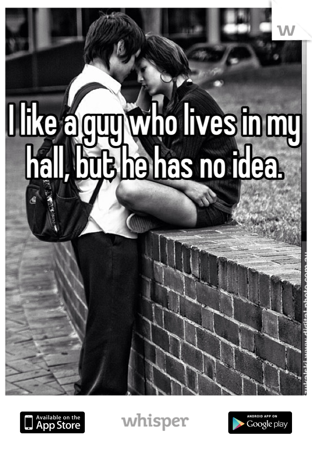 I like a guy who lives in my hall, but he has no idea.