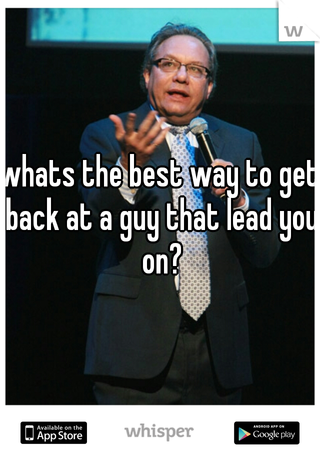 whats the best way to get back at a guy that lead you on?