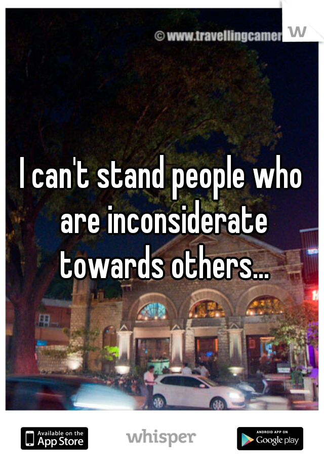 I can't stand people who are inconsiderate towards others...