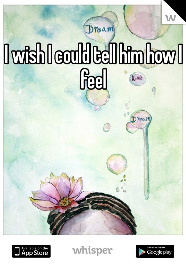 I wish I could tell him how I feel