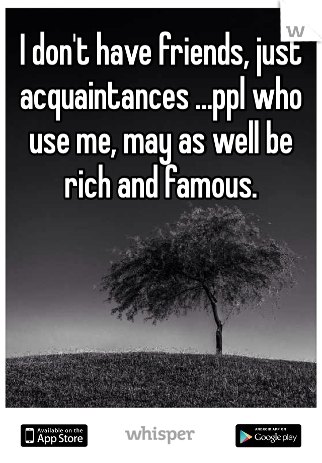 I don't have friends, just acquaintances ...ppl who use me, may as well be rich and famous.