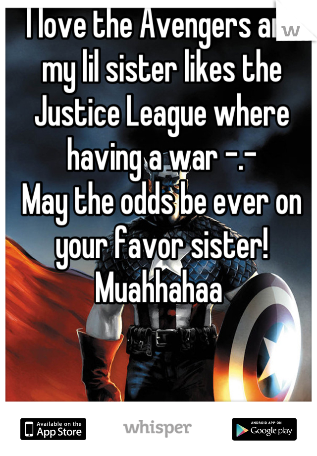 I love the Avengers and my lil sister likes the Justice League where having a war -.-  May the odds be ever on your favor sister! Muahhahaa