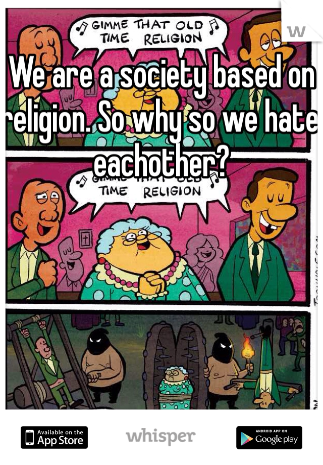 We are a society based on religion. So why so we hate eachother?