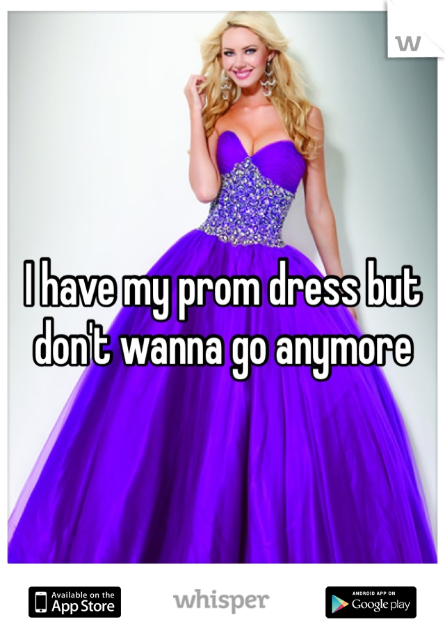 I have my prom dress but don't wanna go anymore