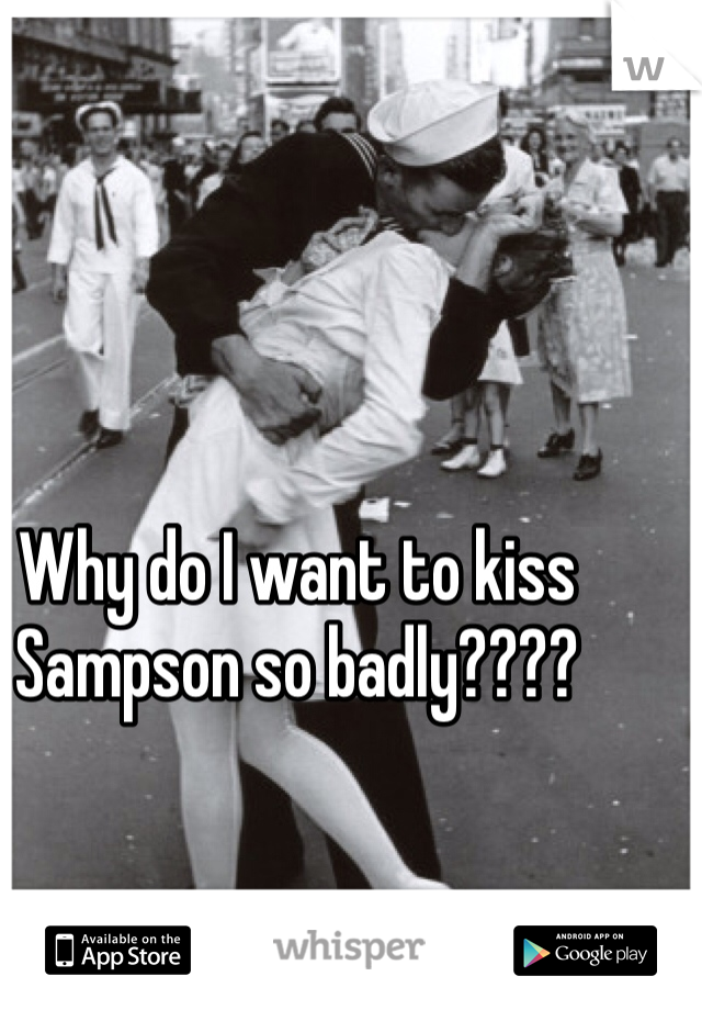 Why do I want to kiss Sampson so badly????